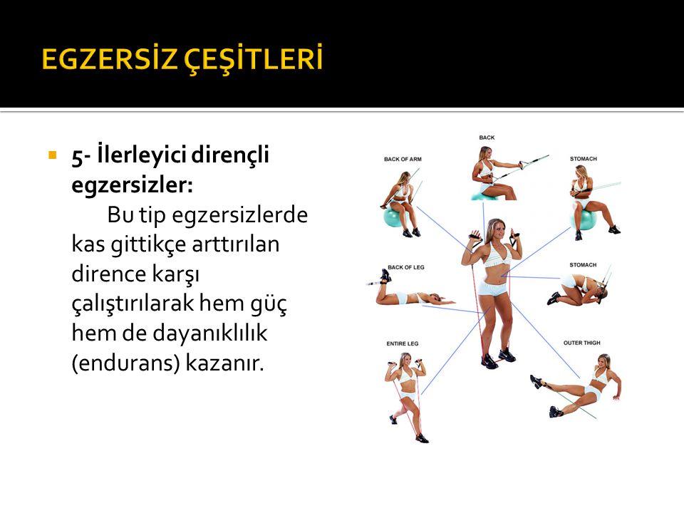  5- İlerleyici dirençli egzersizler: Bu tip egzersizlerde kas gittikçe arttırılan dirence karşı çalıştırılarak hem güç hem de dayanıklılık (endurans)
