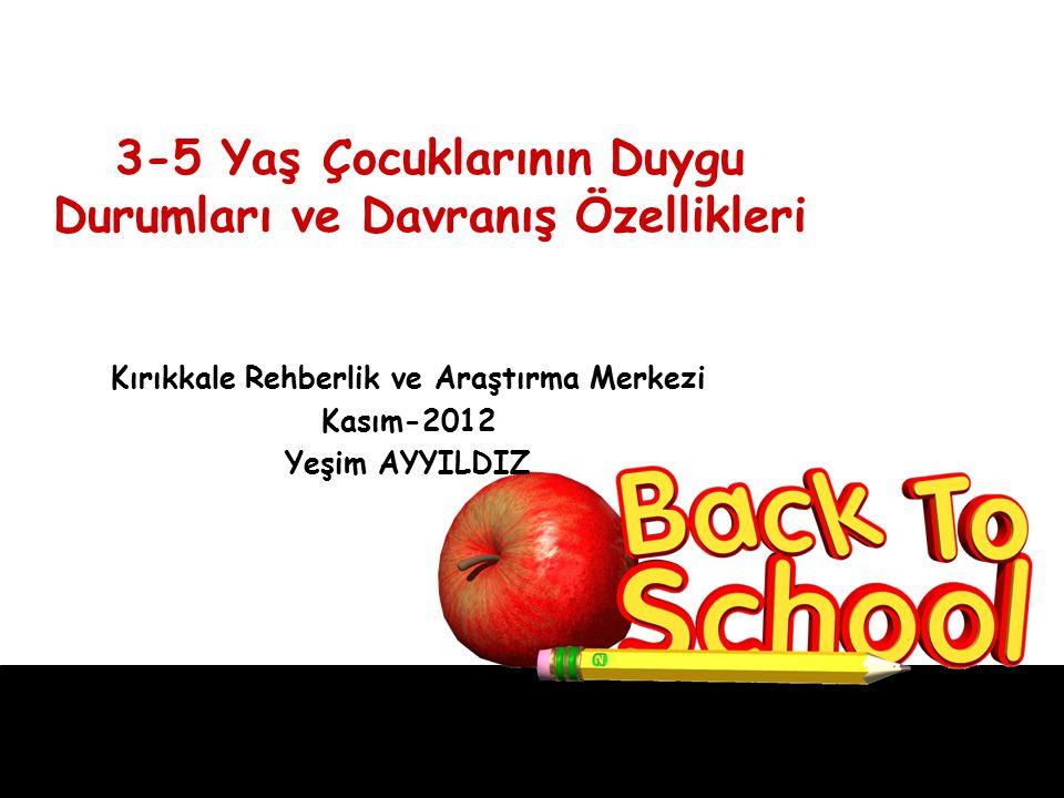 3-5 Yaş Çocuklarının Duygu Durumları ve Davranış Özellikleri Kırıkkale Rehberlik ve Araştırma Merkezi Kasım-2012 Yeşim AYYILDIZ