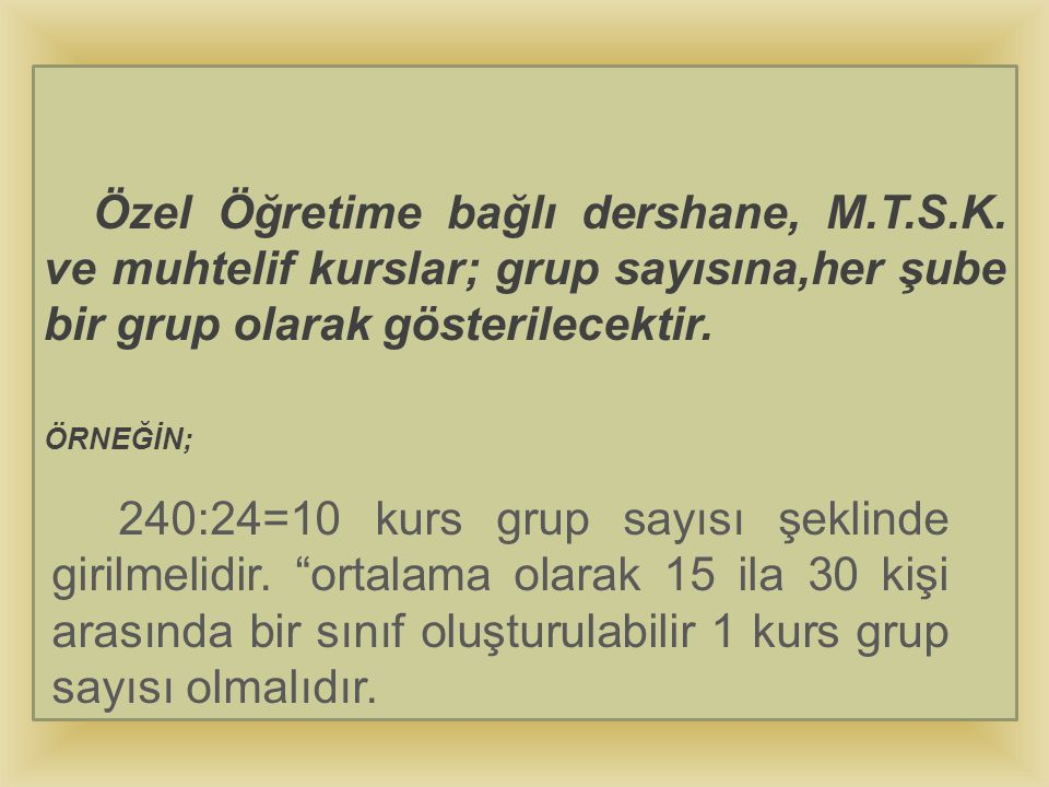 Özel Öğretime bağlı dershane, M.T.S.K. ve muhtelif kurslar; grup sayısına,her şube bir grup olarak gösterilecektir. ÖRNEĞİN; 240:24=10 kurs grup sayıs