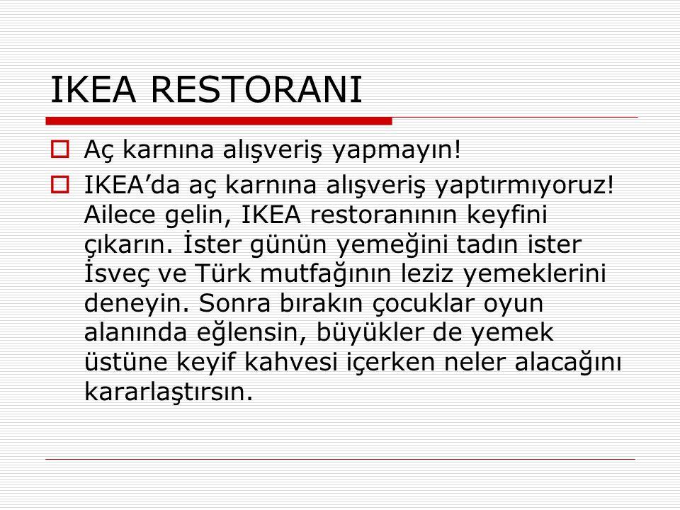 IKEA RESTORANI  Aç karnına alışveriş yapmayın!  IKEA'da aç karnına alışveriş yaptırmıyoruz! Ailece gelin, IKEA restoranının keyfini çıkarın. İster g