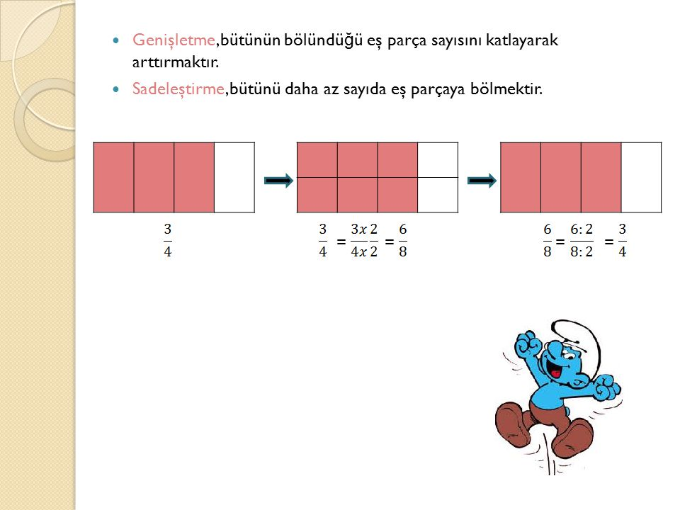 Genişletme,bütünün bölündü ğ ü eş parça sayısını katlayarak arttırmaktır. Sadeleştirme,bütünü daha az sayıda eş parçaya bölmektir. ====
