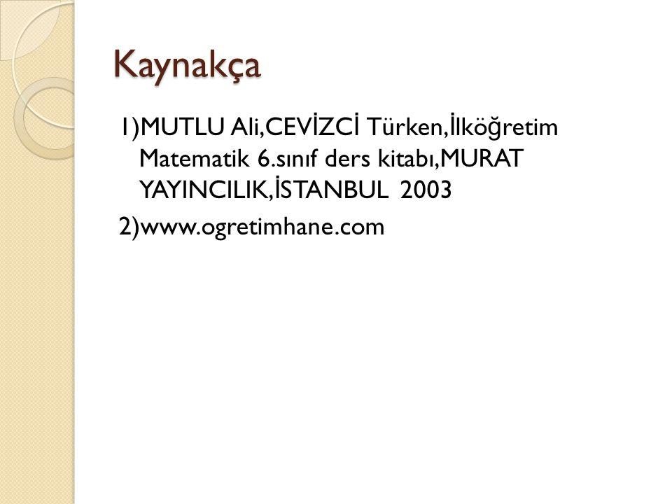 Kaynakça 1)MUTLU Ali,CEV İ ZC İ Türken, İ lkö ğ retim Matematik 6.sınıf ders kitabı,MURAT YAYINCILIK, İ STANBUL 2003 2)www.ogretimhane.com