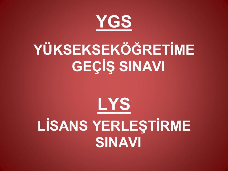 YGS (Yükseköğretime Geçiş Sınavı) ve LYS (Lisans Yerleştirme Sınavı) ile üniversiteye geçiş sistemi iki aşamalı * YGS 24 Mart 2013 LYS-4 (Sosyal Bilimler)15 Haziran LYS-1 (Matematik)16 Haziran Sabah LYS-5 (Yabancı Dil)16 Haziran Öğleden Sonra LYS-2 (Fen Bilimleri)22 Haziran LYS-3 (Edebiyat-Coğrafya)23 Haziran * YGS ve LYS de puanlar 100 – 500 aralığında hesaplanıyor.