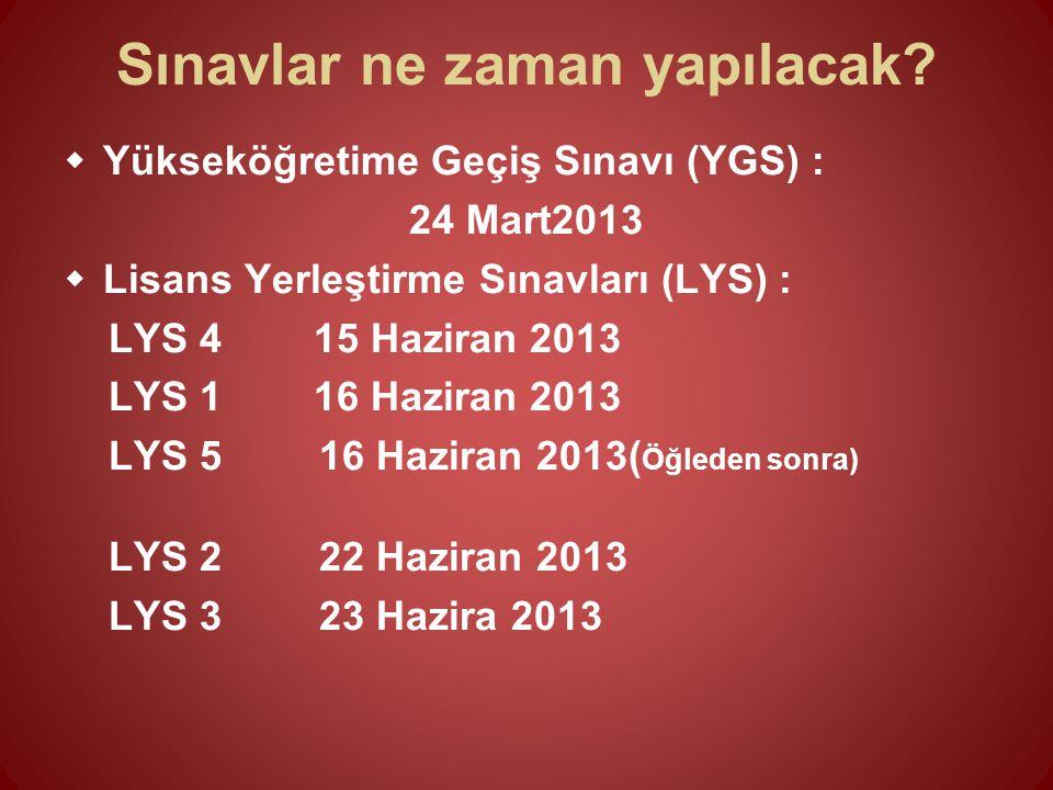 Sınavlar ne zaman yapılacak?  Yükseköğretime Geçiş Sınavı (YGS) : 24 Mart2013  Lisans Yerleştirme Sınavları (LYS) : LYS 4 15 Haziran 2013 LYS 1 16 H