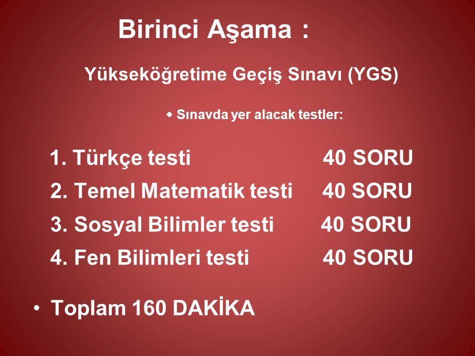 Birinci Aşama : Yükseköğretime Geçiş Sınavı (YGS)  Sınavda yer alacak testler: 1. Türkçe testi 40 SORU 2. Temel Matematik testi 40 SORU 3. Sosyal Bil