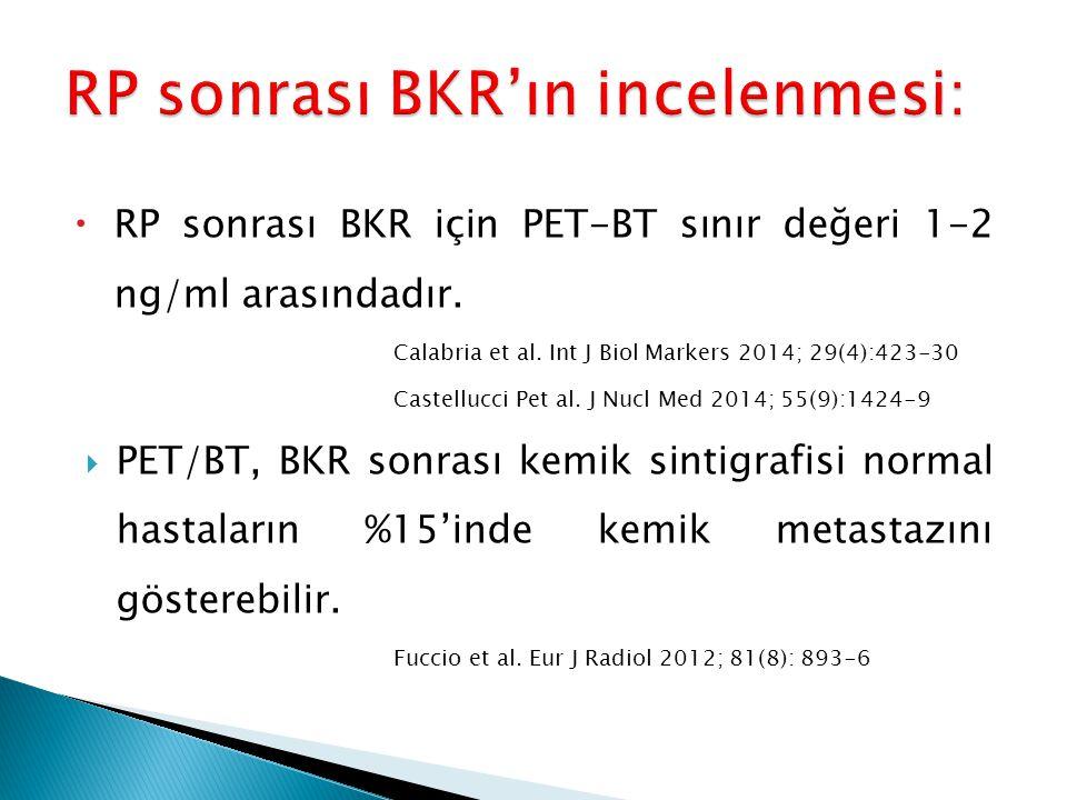  RP sonrası BKR için PET-BT sınır değeri 1-2 ng/ml arasındadır. Calabria et al. Int J Biol Markers 2014; 29(4):423-30 Castellucci Pet al. J Nucl Med