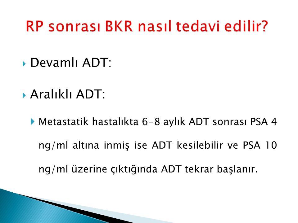  Devamlı ADT:  Aralıklı ADT:  Metastatik hastalıkta 6-8 aylık ADT sonrası PSA 4 ng/ml altına inmiş ise ADT kesilebilir ve PSA 10 ng/ml üzerine çıkt
