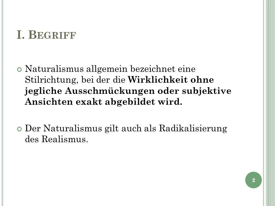 I. B EGRIFF Naturalismus allgemein bezeichnet eine Stilrichtung, bei der die Wirklichkeit ohne jegliche Ausschmückungen oder subjektive Ansichten exak