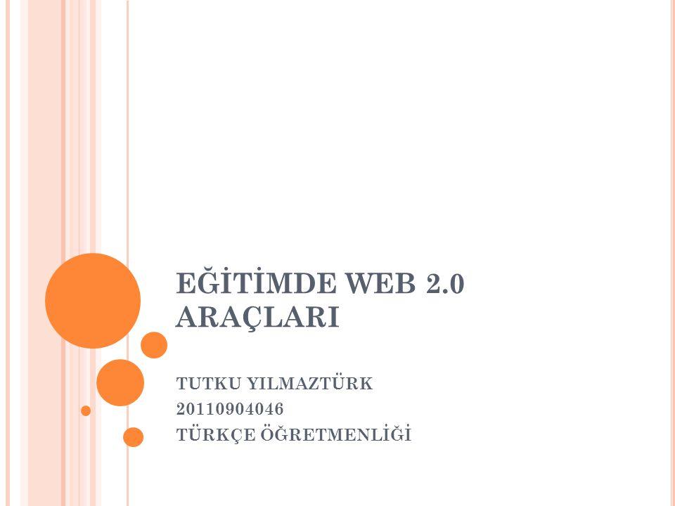 EĞİTİMDE WEB 2.0 ARAÇLARI TUTKU YILMAZTÜRK 20110904046 TÜRKÇE ÖĞRETMENLİĞİ