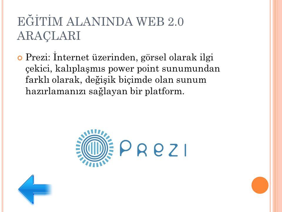 EĞİTİM ALANINDA WEB 2.0 ARAÇLARI Prezi: İnternet üzerinden, görsel olarak ilgi çekici, kalıplaşmıs power point sunumundan farklı olarak, değişik biçimde olan sunum hazırlamanızı sağlayan bir platform.