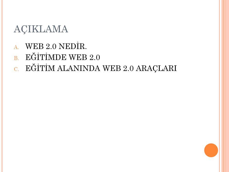 AÇIKLAMA A. WEB 2.0 NEDİR. B. EĞİTİMDE WEB 2.0 C. EĞİTİM ALANINDA WEB 2.0 ARAÇLARI