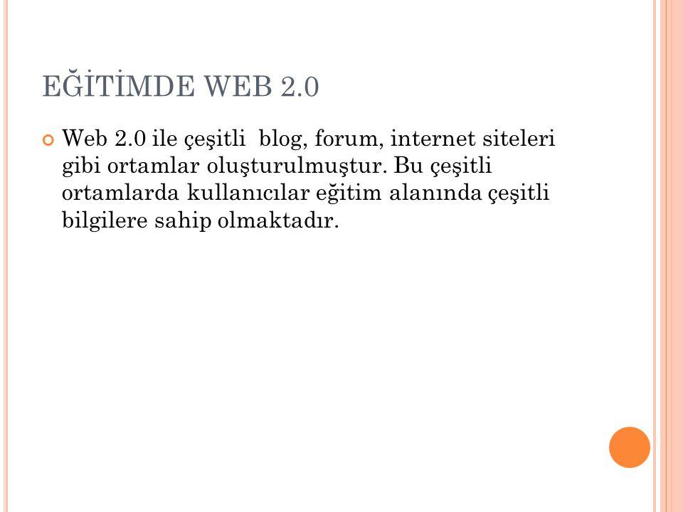 EĞİTİMDE WEB 2.0 Web 2.0 ile çeşitli blog, forum, internet siteleri gibi ortamlar oluşturulmuştur.