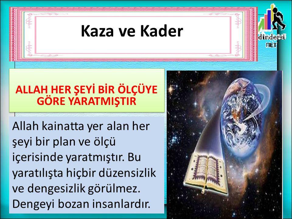 ALLAH HER ŞEYİ BİR ÖLÇÜYE GÖRE YARATMIŞTIR Allah kainatta yer alan her şeyi bir plan ve ölçü içerisinde yaratmıştır. Bu yaratılışta hiçbir düzensizlik