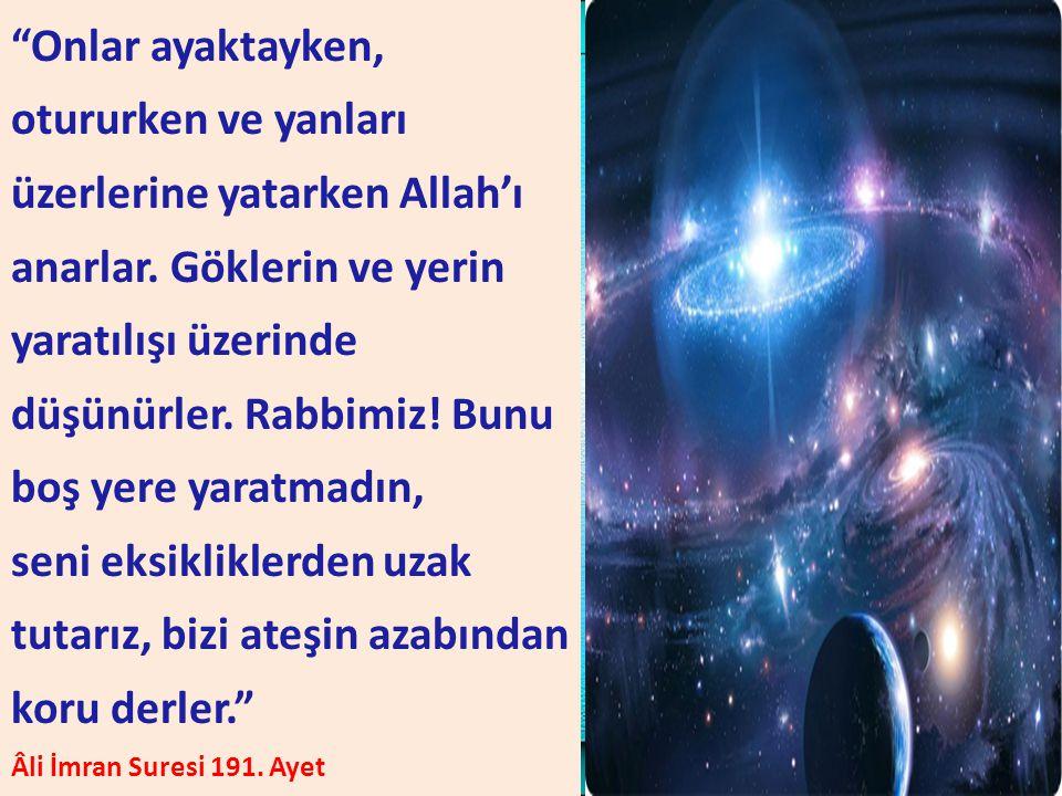 """""""Onlar ayaktayken, otururken ve yanları üzerlerine yatarken Allah'ı anarlar. Göklerin ve yerin yaratılışı üzerinde düşünürler. Rabbimiz! Bunu boş yere"""