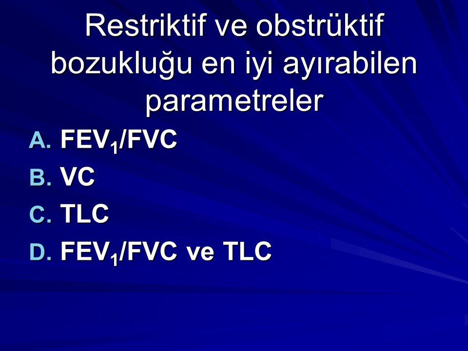 Restriktif ve obstrüktif bozukluğu en iyi ayırabilen parametreler A. FEV 1 /FVC B. VC C. TLC D. FEV 1 /FVC ve TLC