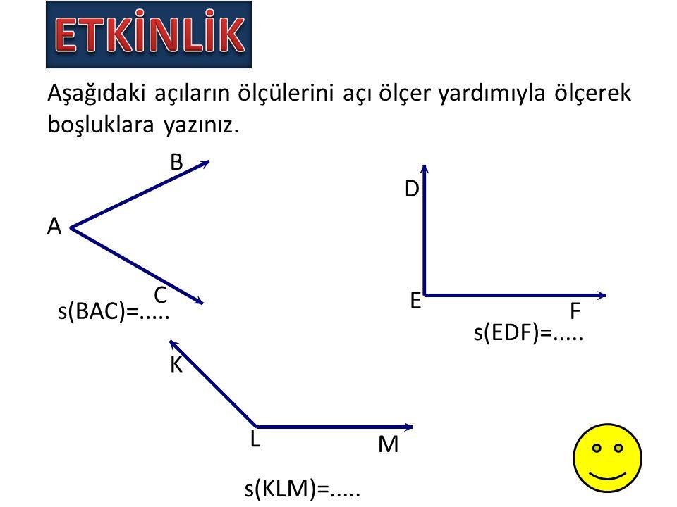 Aşağıdaki açıların ölçülerini açı ölçer yardımıyla ölçerek boşluklara yazınız. A B C D E F K L M s(BAC)=..... s(EDF)=..... s(KLM)=.....