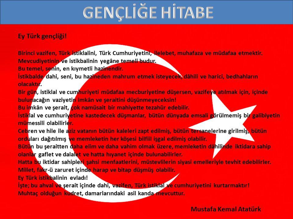 Ey Türk gençliği! Birinci vazifen, Türk istiklalini, Türk Cumhuriyetini, ilelebet, muhafaza ve müdafaa etmektir. Mevcudiyetinin ve istikbalinin yegâne