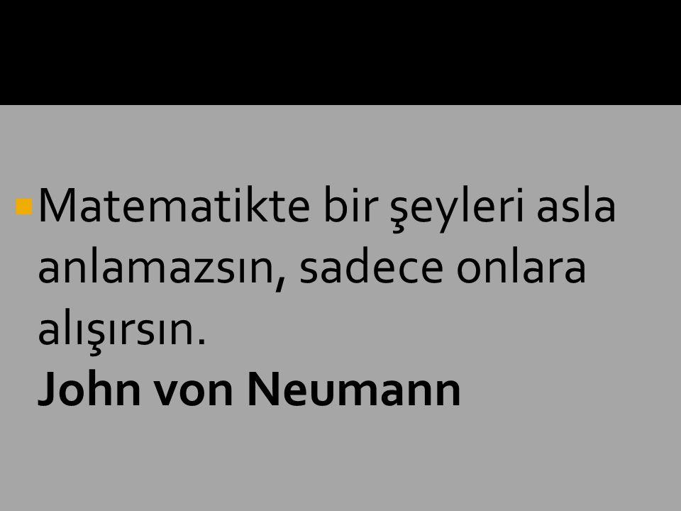  Matematikte bir şeyleri asla anlamazsın, sadece onlara alışırsın. John von Neumann