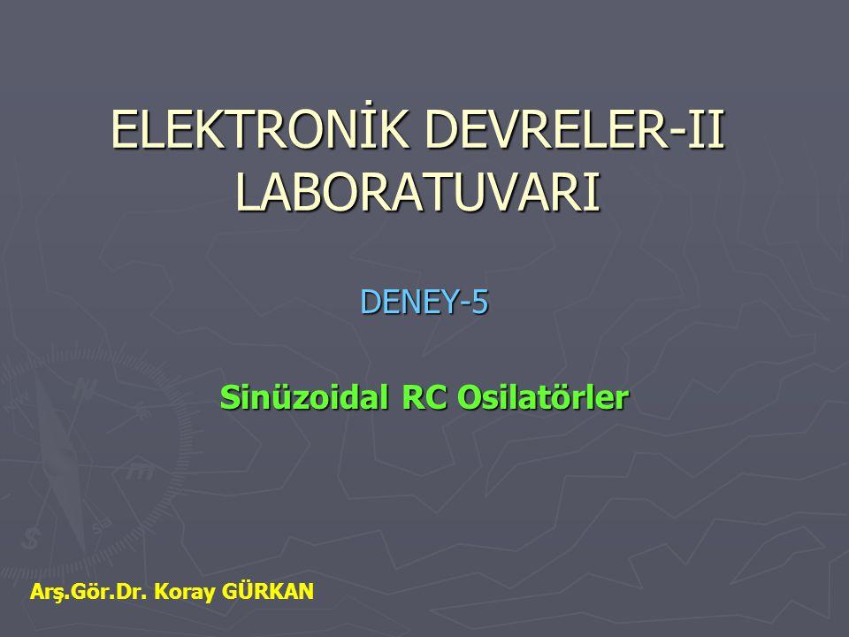 ELEKTRONİK DEVRELER-II LABORATUVARI DENEY-5 Sinüzoidal RC Osilatörler Arş.Gör.Dr. Koray GÜRKAN