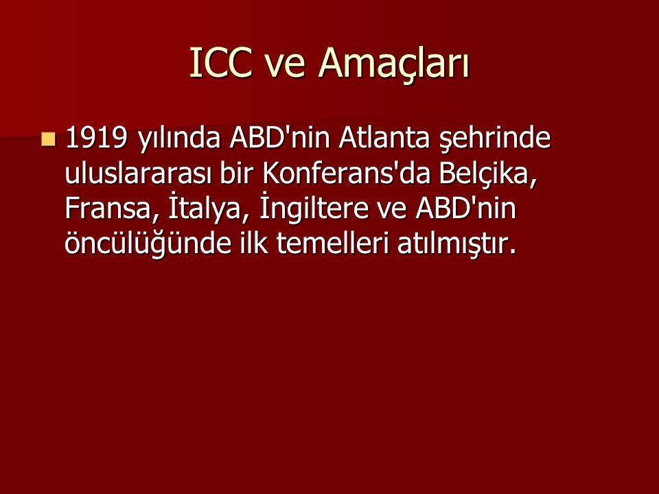 ICC ve Amaçları 1919 yılında ABD'nin Atlanta şehrinde uluslararası bir Konferans'da Belçika, Fransa, İtalya, İngiltere ve ABD'nin öncülüğünde ilk teme