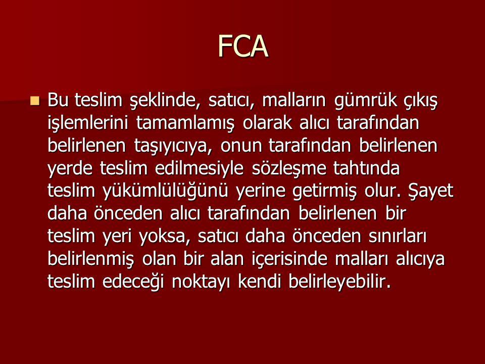 FCA Bu teslim şeklinde, satıcı, malların gümrük çıkış işlemlerini tamamlamış olarak alıcı tarafından belirlenen taşıyıcıya, onun tarafından belirlenen yerde teslim edilmesiyle sözleşme tahtında teslim yükümlülüğünü yerine getirmiş olur.