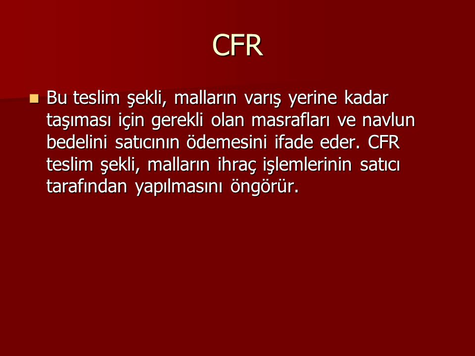 CFR Bu teslim şekli, malların varış yerine kadar taşıması için gerekli olan masrafları ve navlun bedelini satıcının ödemesini ifade eder. CFR teslim ş