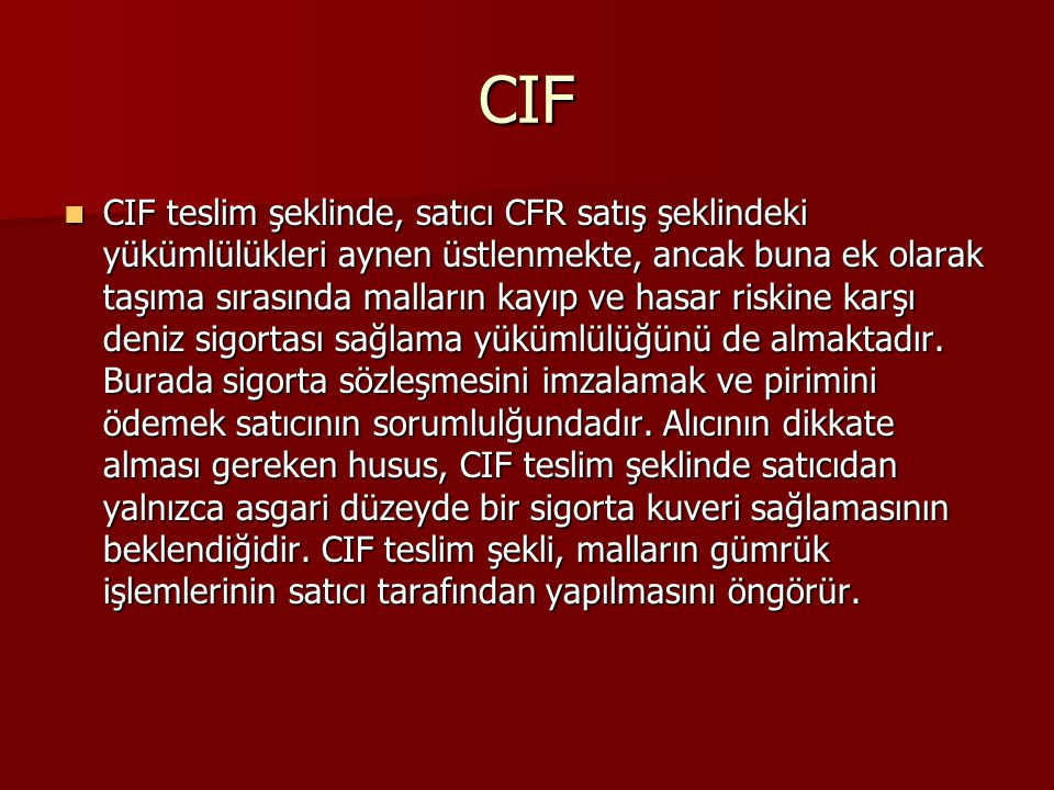 CIF CIF teslim şeklinde, satıcı CFR satış şeklindeki yükümlülükleri aynen üstlenmekte, ancak buna ek olarak taşıma sırasında malların kayıp ve hasar riskine karşı deniz sigortası sağlama yükümlülüğünü de almaktadır.