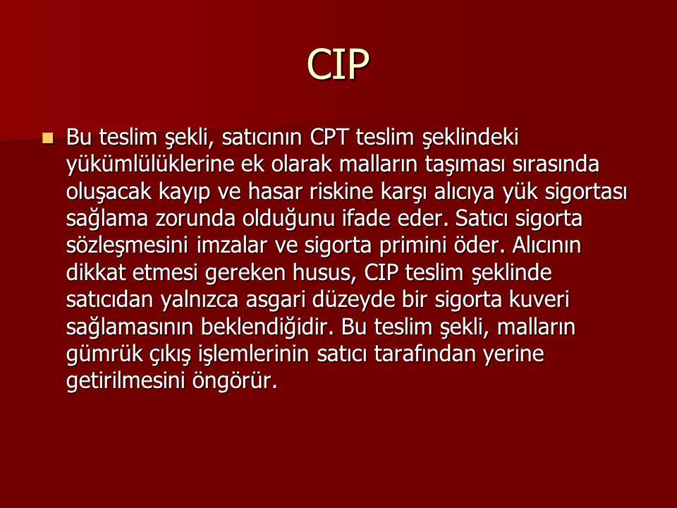 CIP Bu teslim şekli, satıcının CPT teslim şeklindeki yükümlülüklerine ek olarak malların taşıması sırasında oluşacak kayıp ve hasar riskine karşı alıcıya yük sigortası sağlama zorunda olduğunu ifade eder.