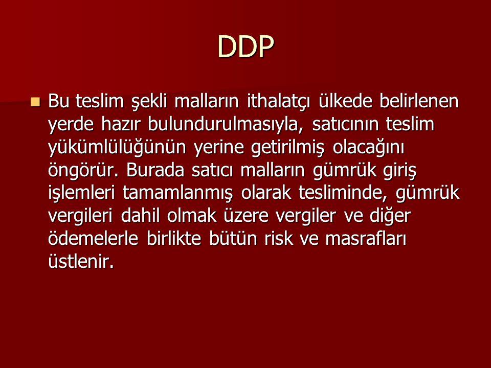DDP Bu teslim şekli malların ithalatçı ülkede belirlenen yerde hazır bulundurulmasıyla, satıcının teslim yükümlülüğünün yerine getirilmiş olacağını öngörür.