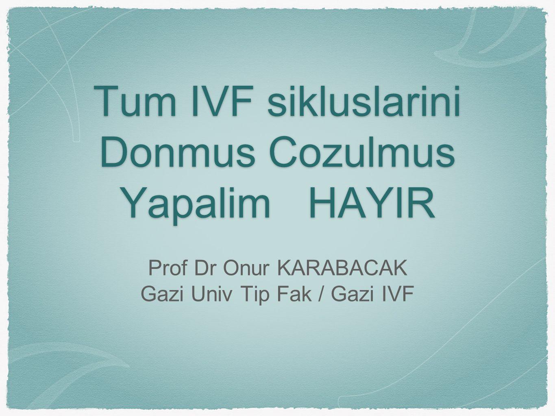 Tum IVF sikluslarini Donmus Cozulmus YapalimHAYIR Tum IVF sikluslarini Donmus Cozulmus Yapalim HAYIR Prof Dr Onur KARABACAK Gazi Univ Tip Fak / Gazi IVF