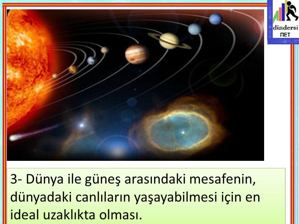 3- Dünya ile güneş arasındaki mesafenin, dünyadaki canlıların yaşayabilmesi için en ideal uzaklıkta olması.