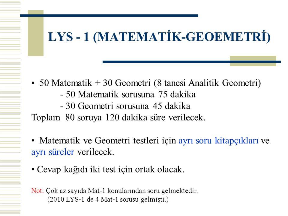 LYS - 1 (MATEMATİK-GEOEMETRİ) 50 Matematik + 30 Geometri (8 tanesi Analitik Geometri) - 50 Matematik sorusuna 75 dakika - 30 Geometri sorusuna 45 dakika Toplam 80 soruya 120 dakika süre verilecek.