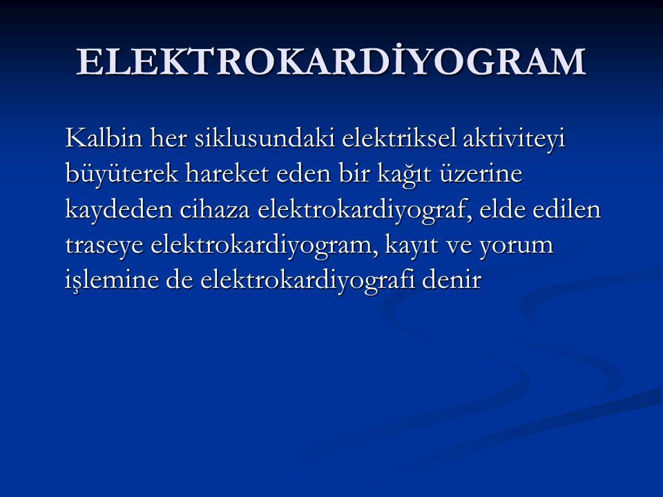 ELEKTROKARDİYOGRAM Kalbin her siklusundaki elektriksel aktiviteyi büyüterek hareket eden bir kağıt üzerine kaydeden cihaza elektrokardiyograf, elde ed