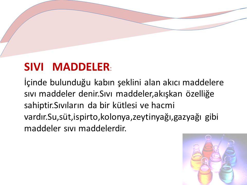 SIVI MADDELER : İçinde bulunduğu kabın şeklini alan akıcı maddelere sıvı maddeler denir.Sıvı maddeler,akışkan özelliğe sahiptir.Sıvıların da bir kütlesi ve hacmi vardır.Su,süt,ispirto,kolonya,zeytinyağı,gazyağı gibi maddeler sıvı maddelerdir.