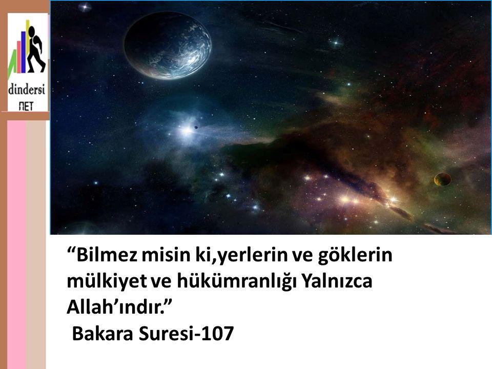 . Bilmez misin ki,yerlerin ve göklerin mülkiyet ve hükümranlığı Yalnızca Allah'ındır. Bakara Suresi-107