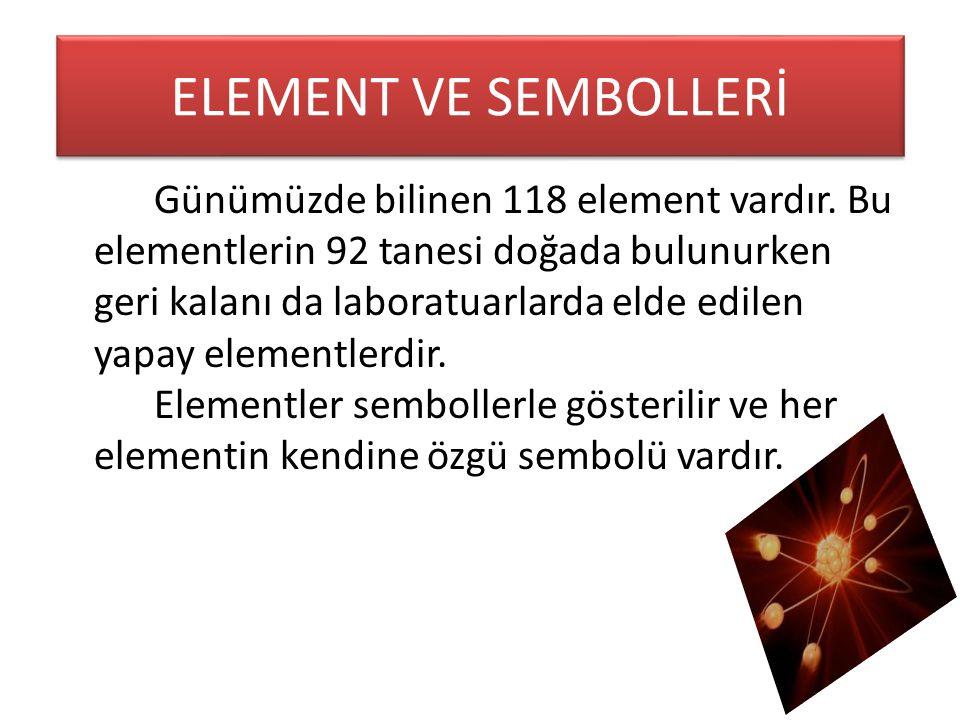 ELEMENT VE SEMBOLLERİ Günümüzde bilinen 118 element vardır. Bu elementlerin 92 tanesi doğada bulunurken geri kalanı da laboratuarlarda elde edilen yap