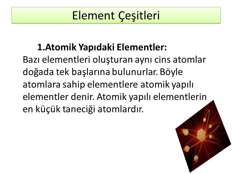 Element Çeşitleri 1.Atomik Yapıdaki Elementler: Bazı elementleri oluşturan aynı cins atomlar doğada tek başlarına bulunurlar. Böyle atomlara sahip ele