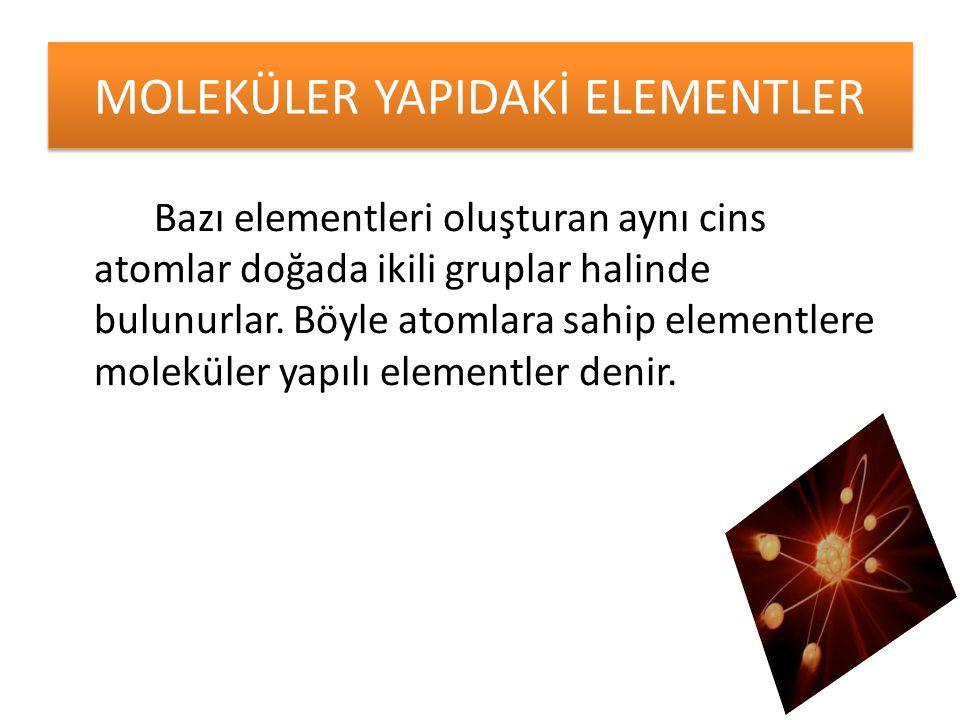 Bazı elementleri oluşturan aynı cins atomlar doğada ikili gruplar halinde bulunurlar. Böyle atomlara sahip elementlere moleküler yapılı elementler den