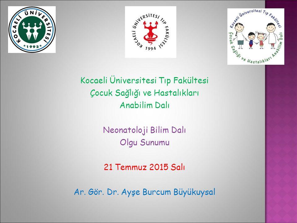 Kocaeli Üniversitesi Tıp Fakültesi Çocuk Sağlığı ve Hastalıkları Anabilim Dalı Neonatoloji Bilim Dalı Olgu Sunumu 21 Temmuz 2015 Salı Ar. Gör. Dr. Ayş