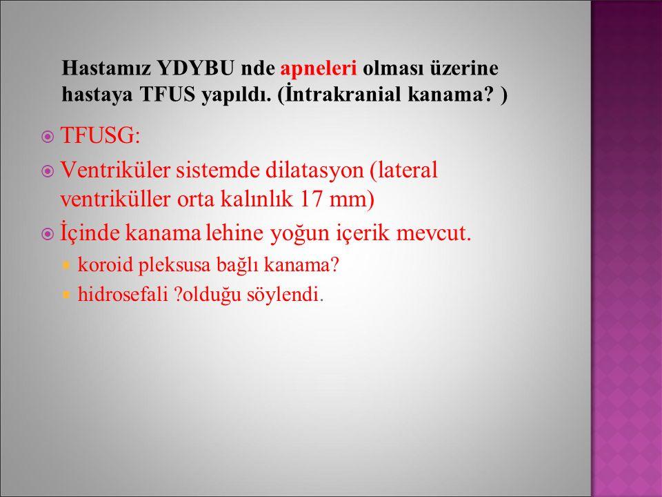 Hastamız YDYBU nde apneleri olması üzerine hastaya TFUS yapıldı. (İntrakranial kanama? )  TFUSG:  Ventriküler sistemde dilatasyon (lateral ventrikül