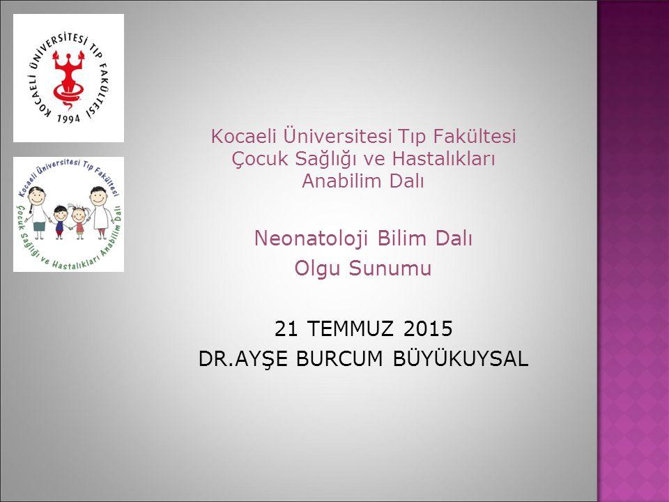 Kocaeli Üniversitesi Tıp Fakültesi Çocuk Sağlığı ve Hastalıkları Anabilim Dalı Neonatoloji Bilim Dalı Olgu Sunumu 21 TEMMUZ 2015 DR.AYŞE BURCUM BÜYÜKU