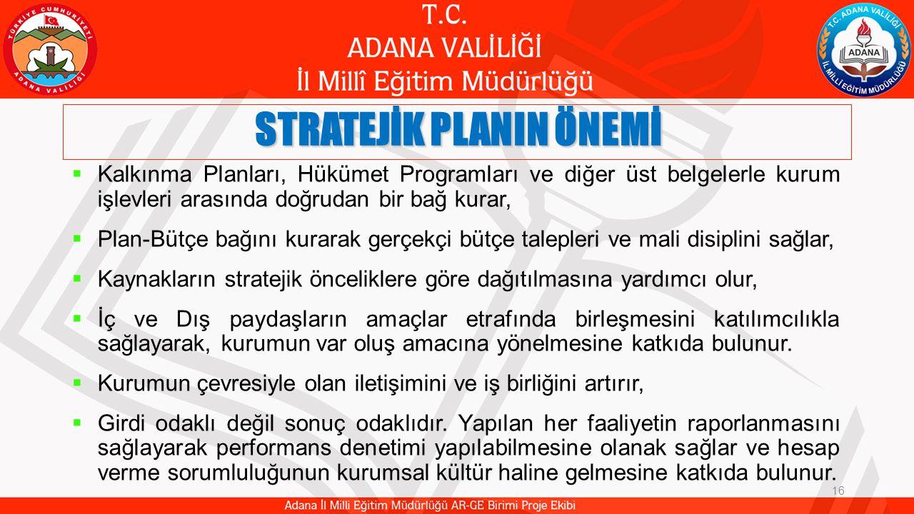 STRATEJİK PLANIN ÖNEMİ 16  Kalkınma Planları, Hükümet Programları ve diğer üst belgelerle kurum işlevleri arasında doğrudan bir bağ kurar,  Plan-Bütçe bağını kurarak gerçekçi bütçe talepleri ve mali disiplini sağlar,  Kaynakların stratejik önceliklere göre dağıtılmasına yardımcı olur,  İç ve Dış paydaşların amaçlar etrafında birleşmesini katılımcılıkla sağlayarak, kurumun var oluş amacına yönelmesine katkıda bulunur.