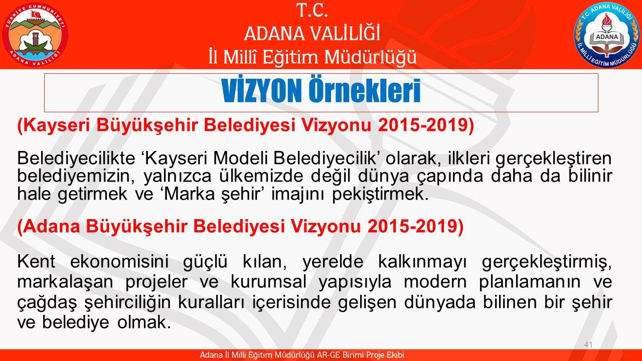 VİZYON Örnekleri 41 (Kayseri Büyükşehir Belediyesi Vizyonu 2015-2019) Belediyecilikte 'Kayseri Modeli Belediyecilik' olarak, ilkleri gerçekleştiren belediyemizin, yalnızca ülkemizde değil dünya çapında daha da bilinir hale getirmek ve 'Marka şehir' imajını pekiştirmek.