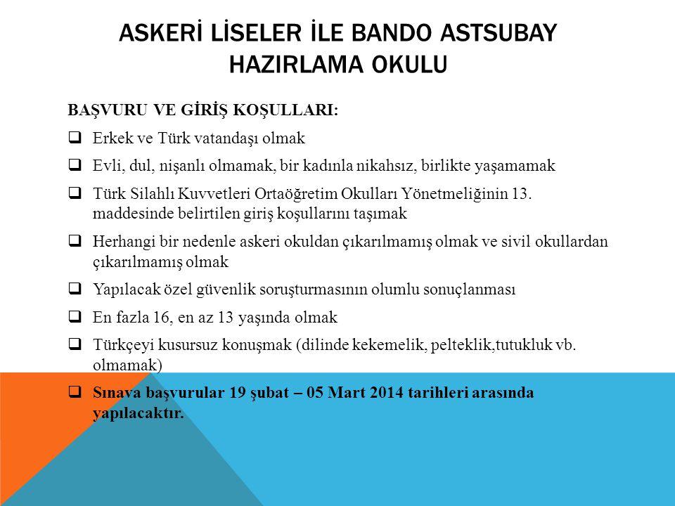 ASKERİ LİSELER İLE BANDO ASTSUBAY HAZIRLAMA OKULU BAŞVURU VE GİRİŞ KOŞULLARI:  Erkek ve Türk vatandaşı olmak  Evli, dul, nişanlı olmamak, bir kadınl