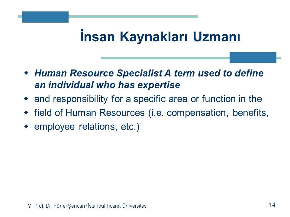 © Prof. Dr. Hüner Şencan / İstanbul Ticaret Üniversitesi  Human Resource Specialist A term used to define an individual who has expertise  and respo