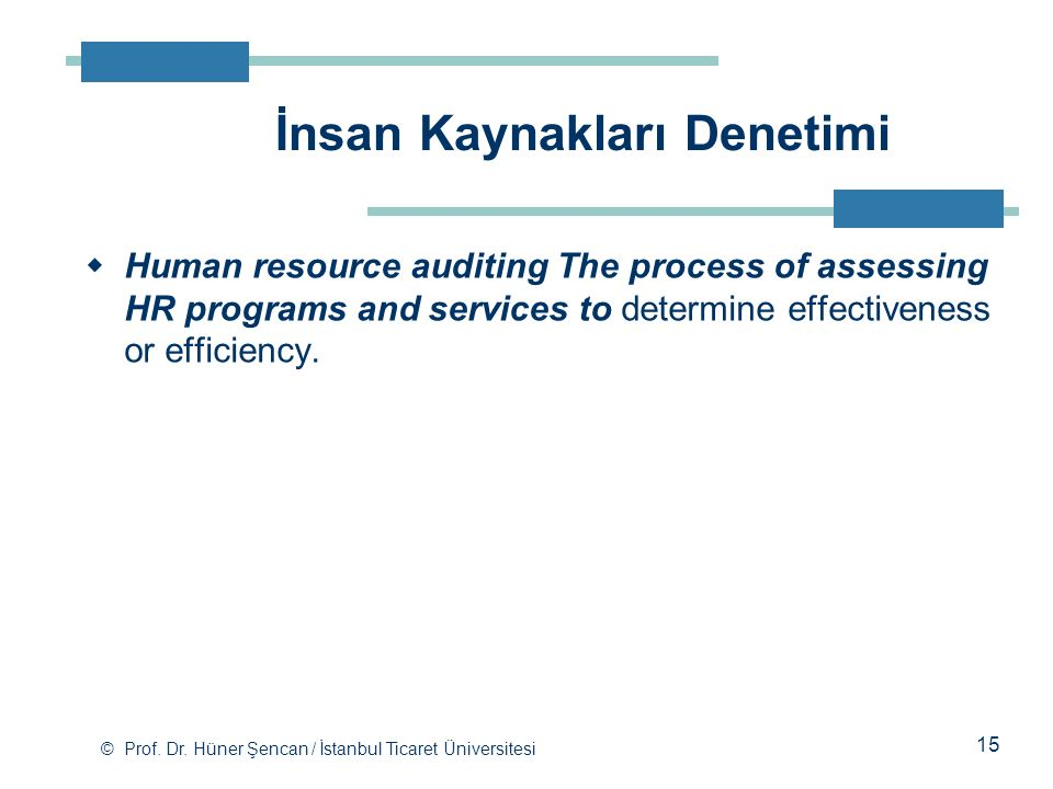 © Prof. Dr. Hüner Şencan / İstanbul Ticaret Üniversitesi  Human resource auditing The process of assessing HR programs and services to determine effe