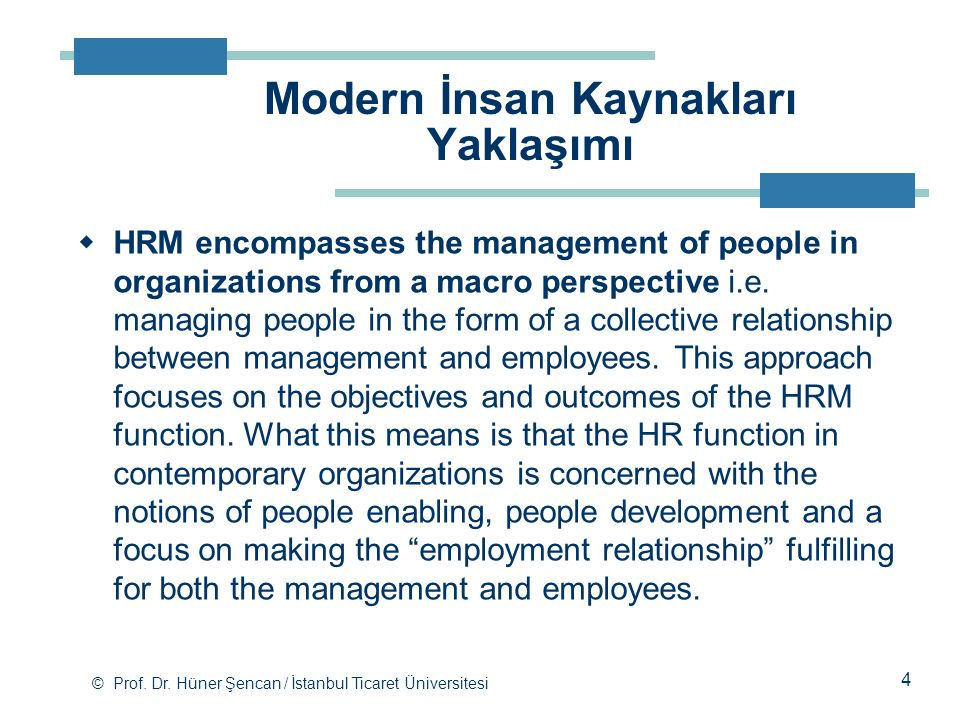 © Prof. Dr. Hüner Şencan / İstanbul Ticaret Üniversitesi  HRM encompasses the management of people in organizations from a macro perspective i.e. man