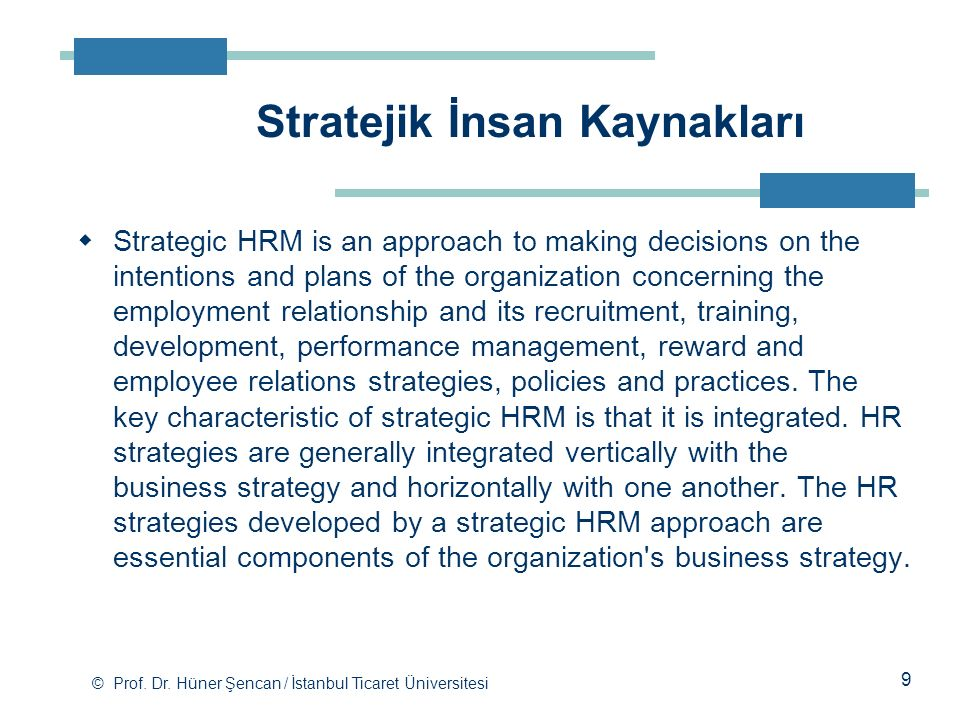© Prof. Dr. Hüner Şencan / İstanbul Ticaret Üniversitesi  Strategic HRM is an approach to making decisions on the intentions and plans of the organiz