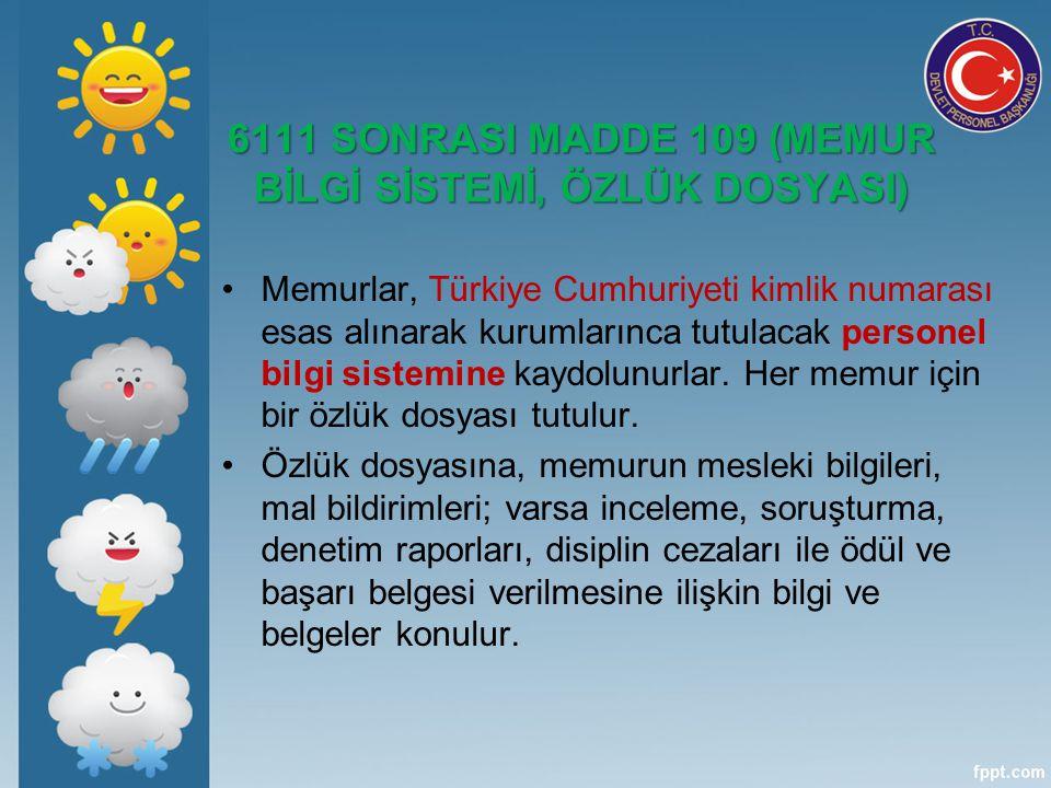 6111 SONRASI MADDE 109 (MEMUR BİLGİ SİSTEMİ, ÖZLÜK DOSYASI) Memurlar, Türkiye Cumhuriyeti kimlik numarası esas alınarak kurumlarınca tutulacak persone