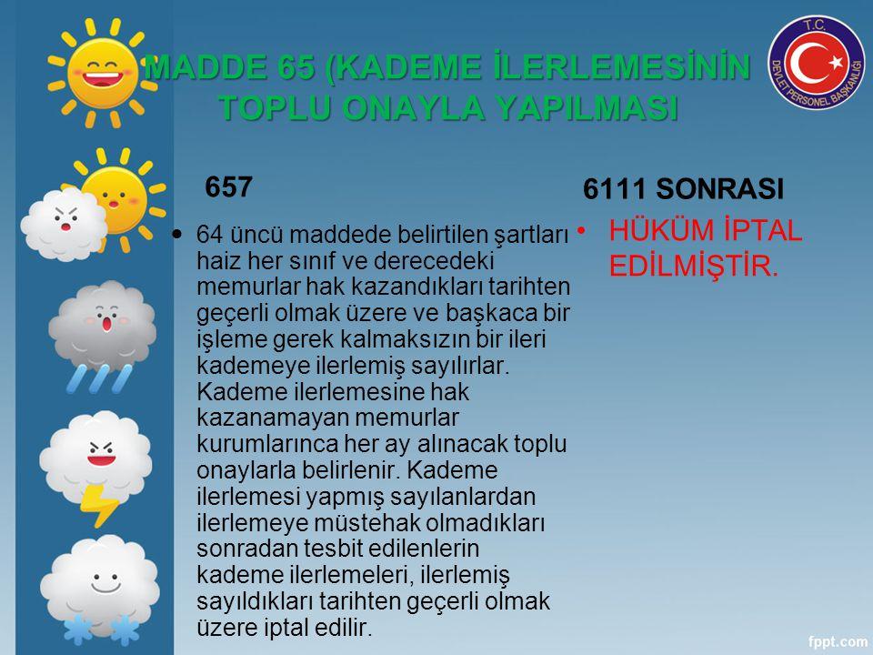 MADDE 65 (KADEME İLERLEMESİNİN TOPLU ONAYLA YAPILMASI 657 64 üncü maddede belirtilen şartları haiz her sınıf ve derecedeki memurlar hak kazandıkları t